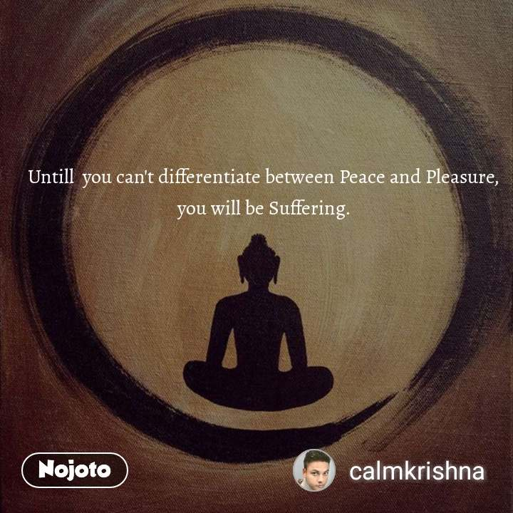 Untill  you can't differentiate between Peace and Pleasure, you will be Suffering.