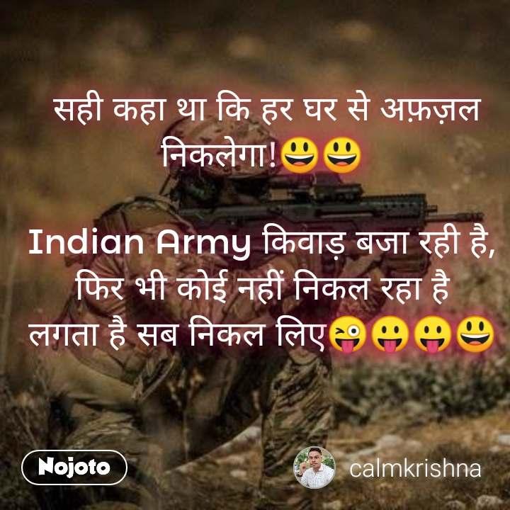 सही कहा था कि हर घर से अफ़ज़ल निकलेगा!😃😃  Indian Army किवाड़ बजा रही है, फिर भी कोई नहीं निकल रहा है लगता है सब निकल लिए😜😛😛😃