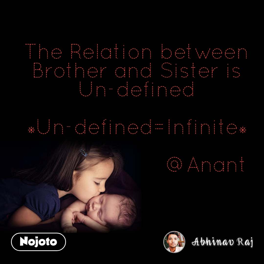 The Relation between Brother and Sister is Un-defined  *Un-defined=Infinite*                        @Anant