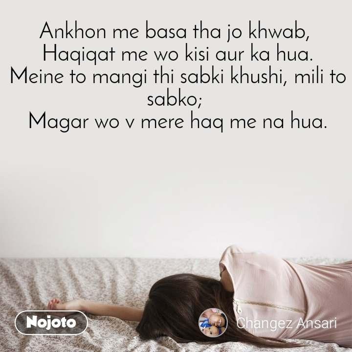 Ankhon me basa tha jo khwab,  Haqiqat me wo kisi aur ka hua. Meine to mangi thi sabki khushi, mili to sabko;  Magar wo v mere haq me na hua.