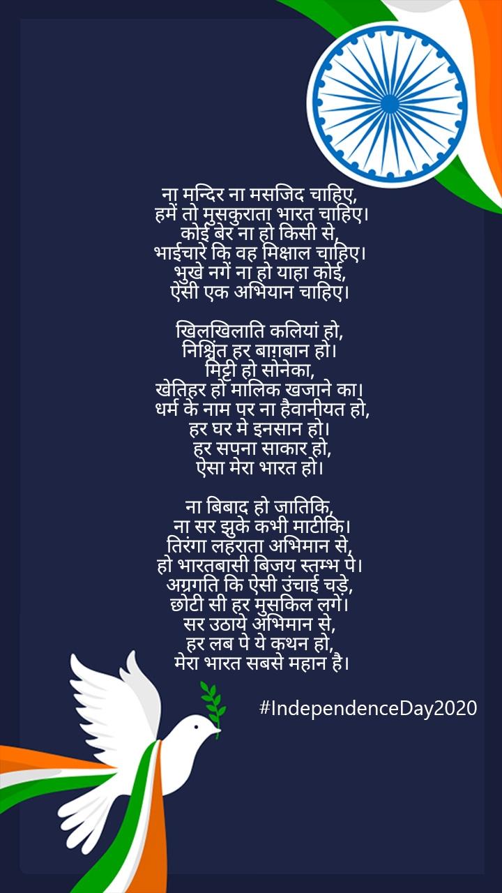 ना मन्दिर ना मसजिद चाहिए,  हमें तो मुसकुराता भारत चाहिए। कोई बेर ना हो किसी से,  भाईचारे कि वह मिक्षाल चाहिए।  भुखे नगें ना हो याहा कोई,  ऐसी एक अभियान चाहिए।   खिलखिलाति कलियां हो,  निश्चिंत हर बाग़बान हो।  मिट्टी हो सोनेका,  खेतिहर हो मालिक खजाने का।  धर्म के नाम पर ना हैवानीयत हो, हर घर मे इनसान हो।  हर सपना साकार हो, ऐसा मेरा भारत हो।   ना बिबाद हो जातिकि,  ना सर झुके कभी माटीकि। तिरंगा लहराता अभिमान से,  हो भारतबासी बिजय स्तम्भ पे।  अग्रगति कि ऐसी उंचाई चड़े,  छोटी सी हर मुसकिल लगे।  सर उठाये अभिमान से,  हर लब पे ये कथन हो,  मेरा भारत सबसे महान है।