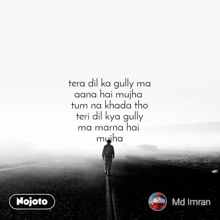 tera dil ka gully ma aana hai mujha  tum na khada tho teri dil kya gully ma marna hai  mujha
