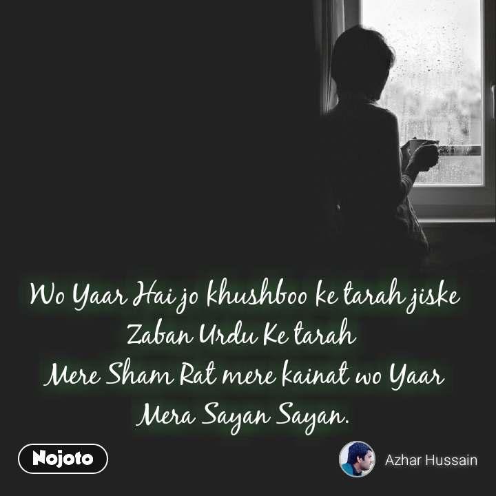 Wo Yaar Hai jo khushboo ke tarah jiske Zaban Urdu Ke tarah  Mere Sham Rat mere kainat wo Yaar Mera Sayan Sayan.