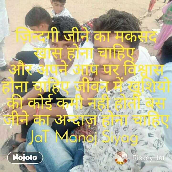 ज़िन्दगी जीने का मकसद खास होना चाहिए  और अपने आप पर विश्वास होना चाहिए जीवन में खुशियो की कोई कमी नही होती बस जीने का अन्दाज़ होना चाहिए JaT Manoj Siyag