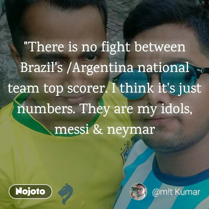 """""""There is no fight between Brazil's /Argentina national team top scorer. I think it's just numbers. They are my idols, messi & neymar"""
