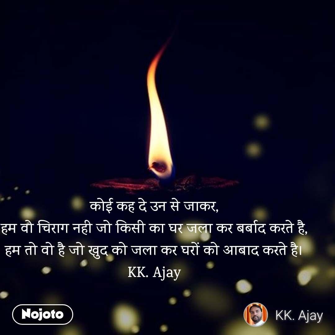 कोई कह दे उन से जाकर, हम वो चिराग नही जो किसी का घर जला कर बर्बाद करते है, हम तो वो है जो खुद को जला कर घरों को आबाद करते है। KK. Ajay
