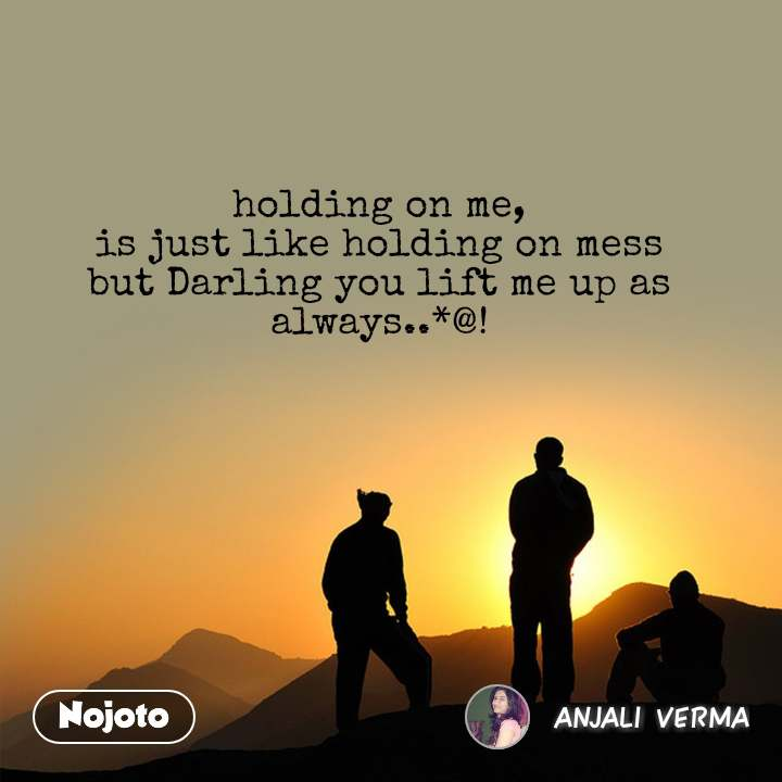 holding on me, is just like holding on mess but Darling you lift me up as always..*@!