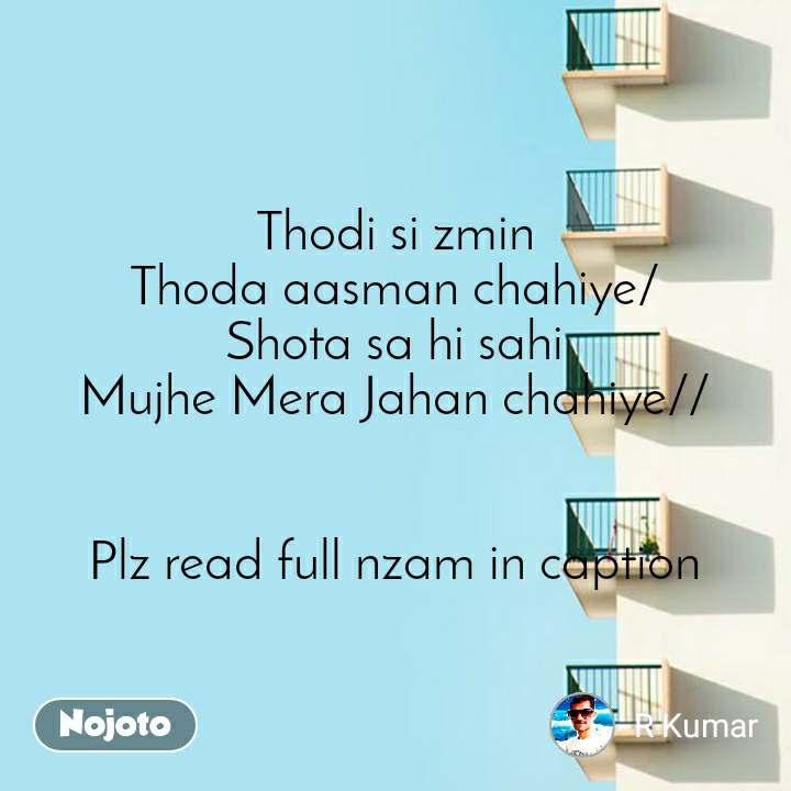 Thodi si zmin Thoda aasman chahiye/ Shota sa hi sahi Mujhe Mera Jahan chahiye//   Plz read full nzam in caption