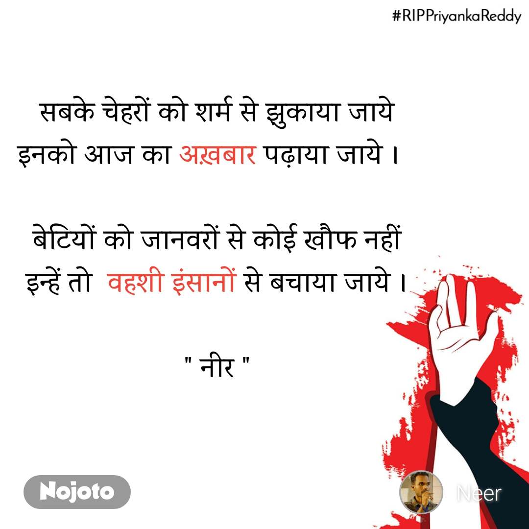 """#RIPPriyankaReddy सबके चेहरों को शर्म से झुकाया जाये इनको आज का अख़बार पढ़ाया जाये ।   बेटियों को जानवरों से कोई खौफ नहीं इन्हें तो वहशी इंसानों से बचाया जाये ।  """" नीर """""""