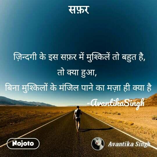 सफ़र  ज़िन्दगी के इस सफ़र में मुश्किलें तो बहुत है, तो क्या हुआ,  बिना मुश्किलों के मंजिल पाने का मज़ा ही क्या है                                 -AvantikaSingh