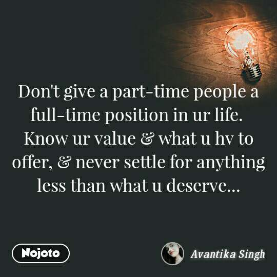 Don't give a part-time people a full-time position in ur life.  Know ur value & what u hv to offer, & never settle for anything less than what u deserve...