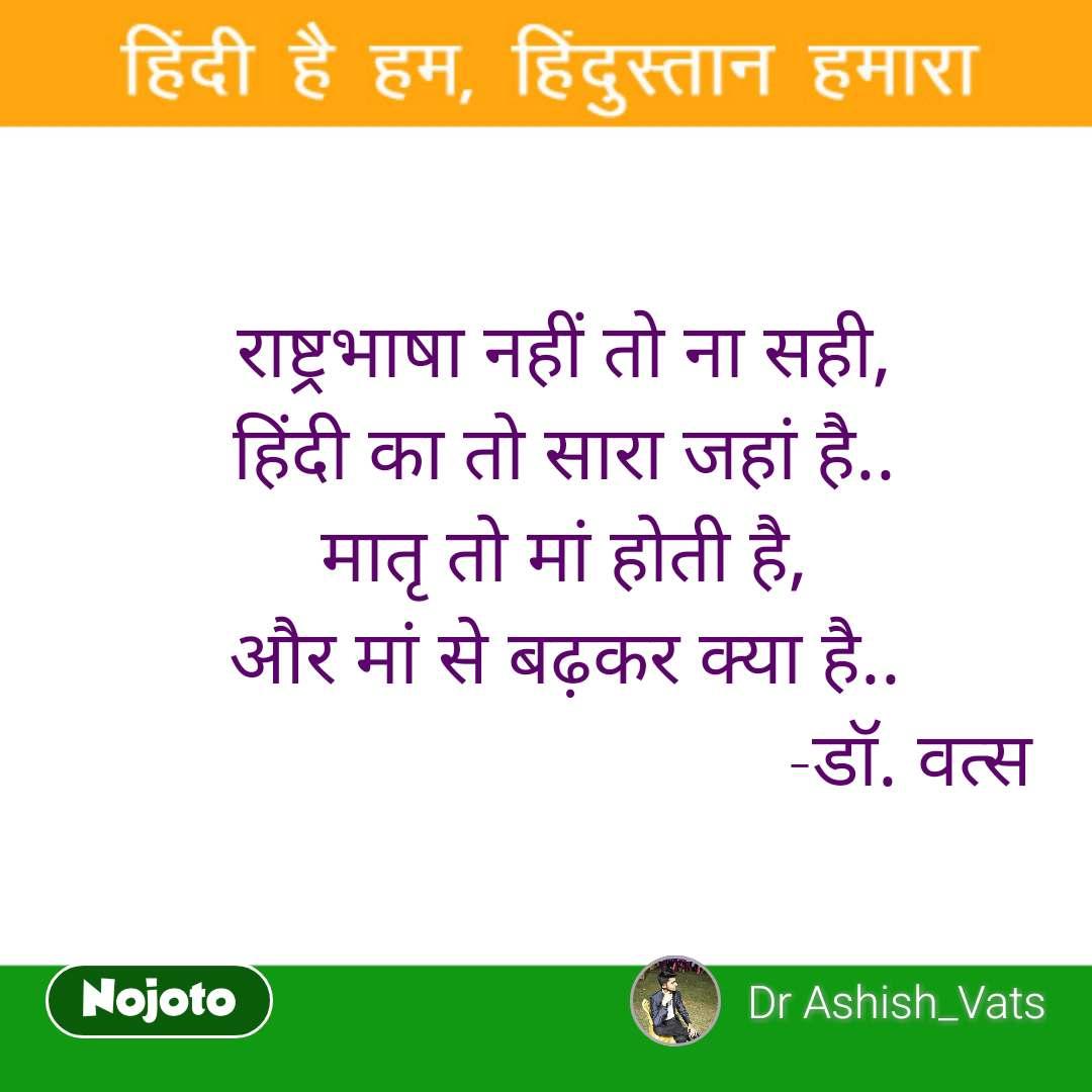 राष्ट्रभाषा नहीं तो ना सही, हिंदी का तो सारा जहां है.. मातृ तो मां होती है, और मां से बढ़कर क्या है..                                     -डॉ. वत्स