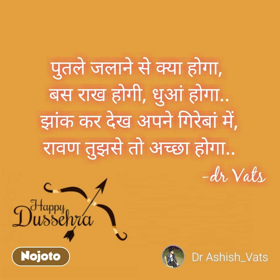 Happy Dussehra  पुतले जलाने से क्या होगा,  बस राख होगी, धुआं होगा.. झांक कर देख अपने गिरेबां में, रावण तुझसे तो अच्छा होगा..                                       -dr Vats