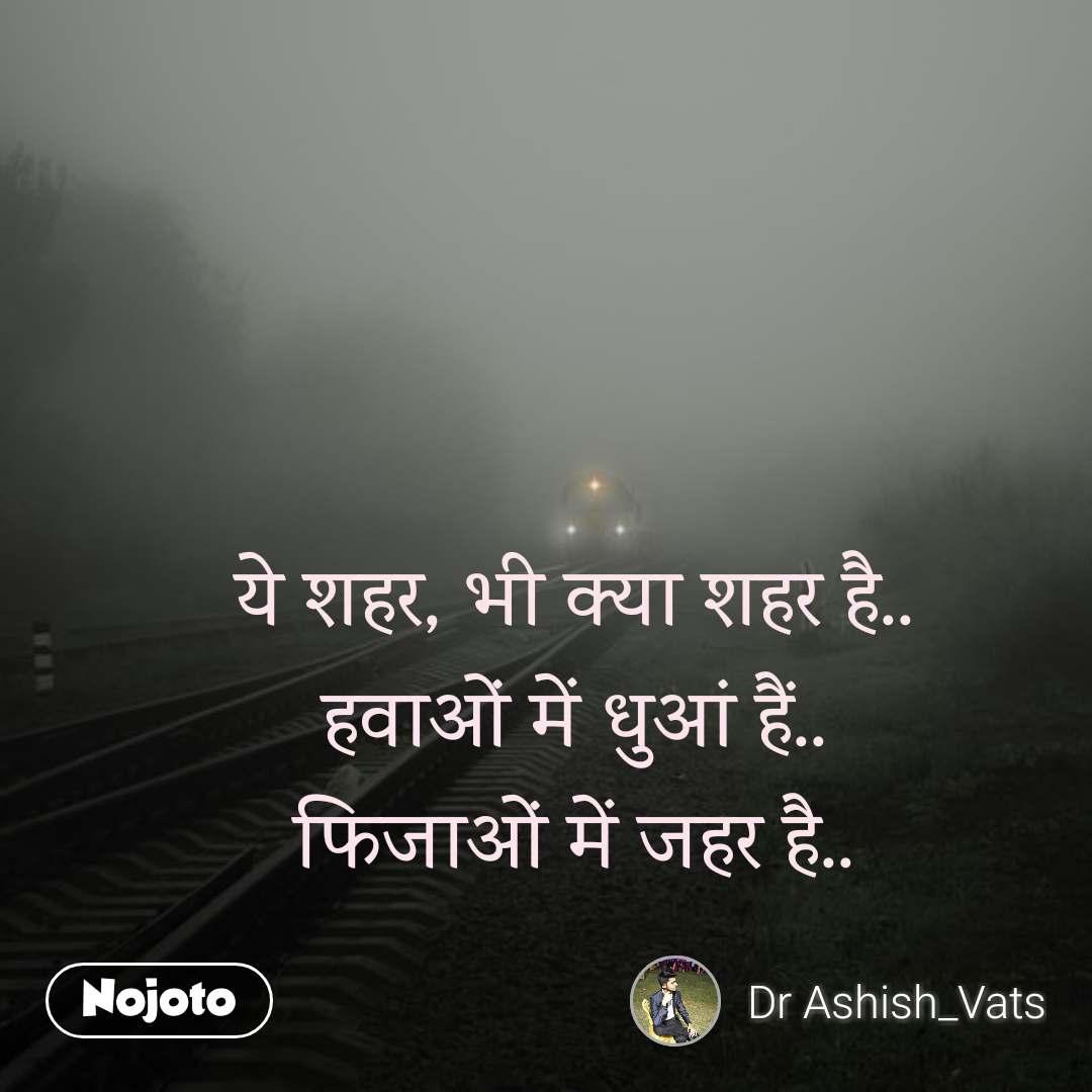 Dil  ये शहर, भी क्या शहर है.. हवाओं में धुआं हैं.. फिजाओं में जहर है..