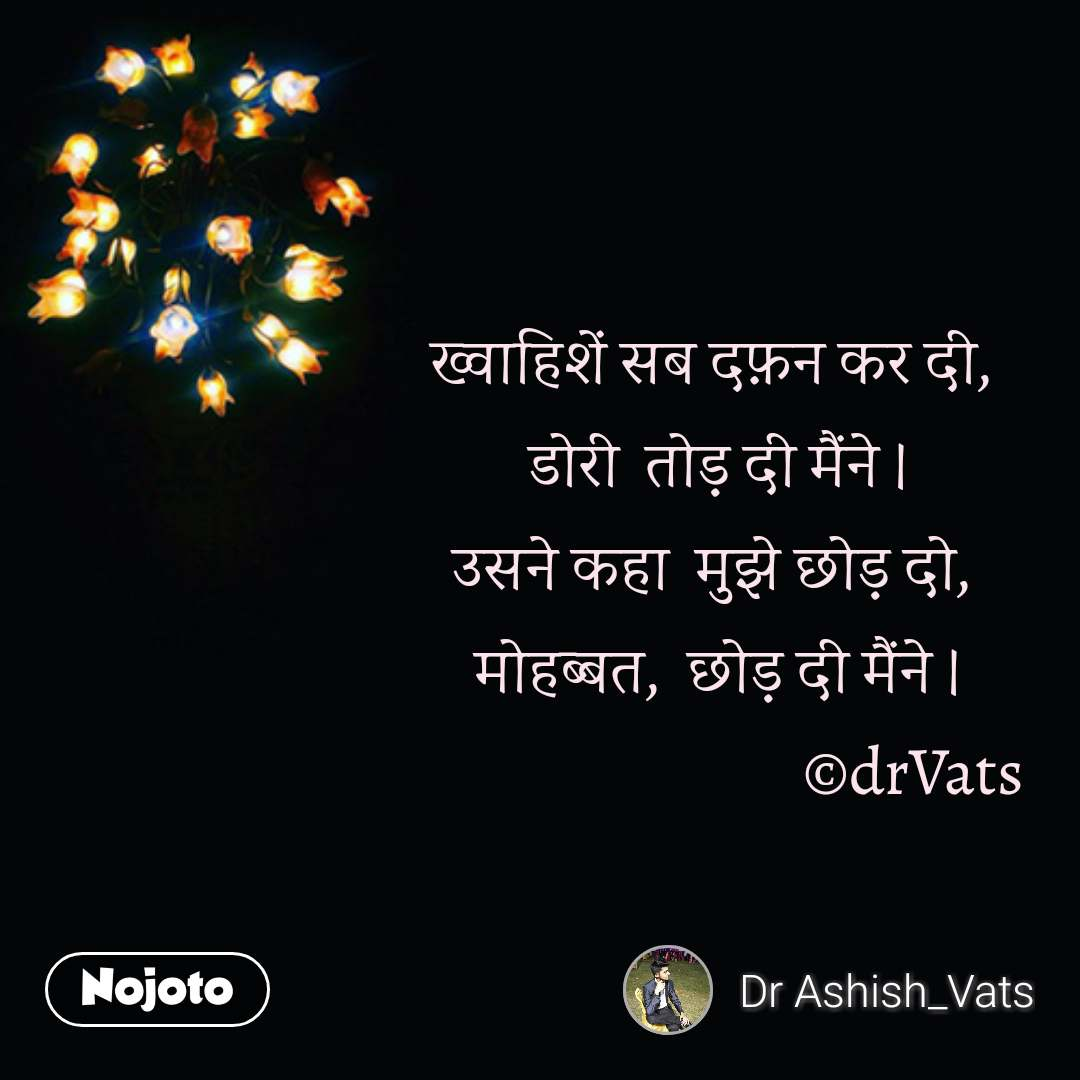 Zindagi messages in hindi ख्वाहिशें सब दफ़न कर दी,  डोरी  तोड़ दी मैंने । उसने कहा  मुझे छोड़ दो,  मोहब्बत,  छोड़ दी मैंने ।                               ©drVats  #NojotoQuote