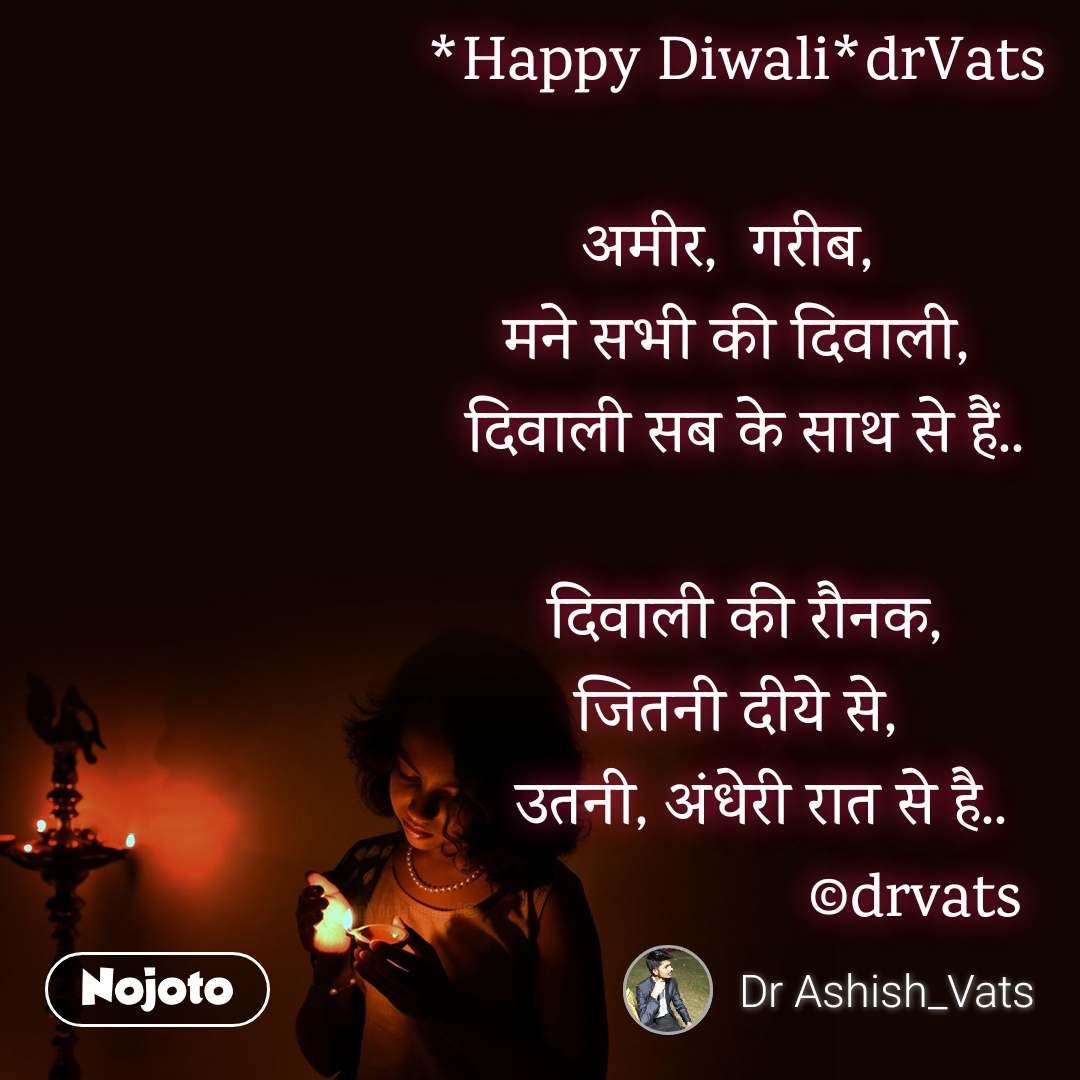*Happy Diwali*drVats  अमीर,  गरीब,  मने सभी की दिवाली,   दिवाली सब के साथ से हैं..     दिवाली की रौनक,  जितनी दीये से,    उतनी, अंधेरी रात से है..                      ©drvats