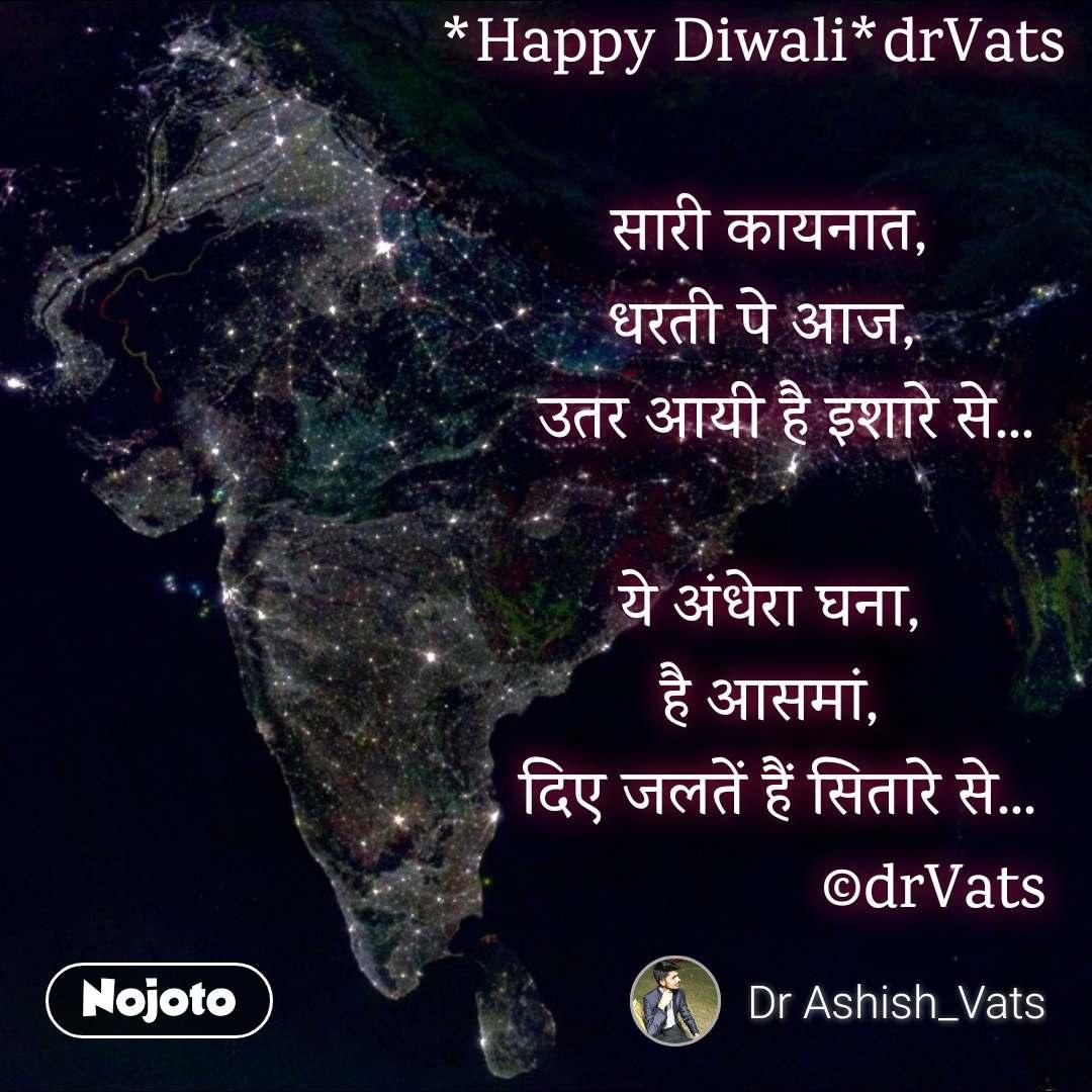 *Happy Diwali*drVats     सारी कायनात,   धरती पे आज,     उतर आयी है इशारे से...     ये अंधेरा घना,     है आसमां,     दिए जलतें हैं सितारे से...                      ©drVats