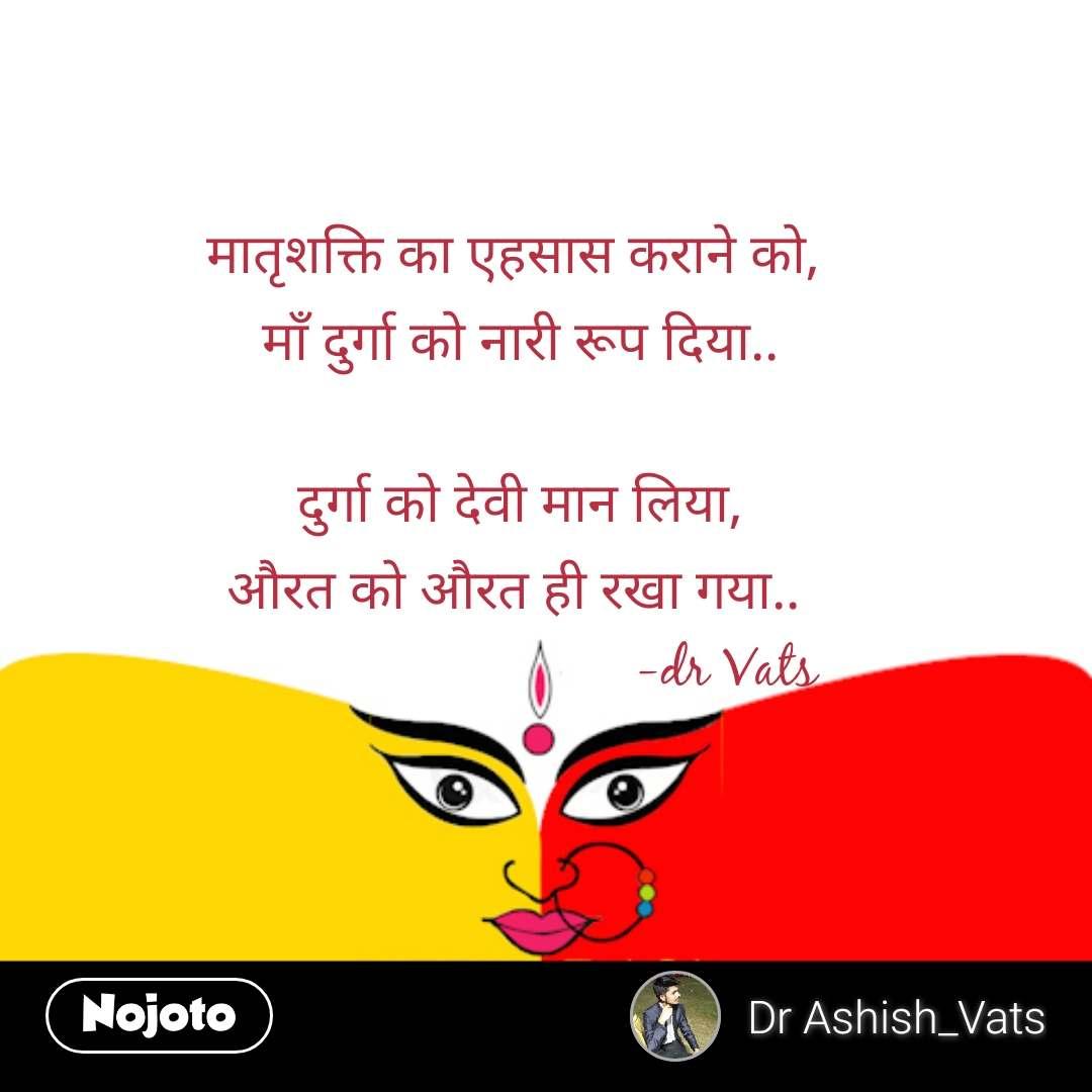 मातृशक्ति का एहसास कराने को,  माँ दुर्गा को नारी रूप दिया..   दुर्गा को देवी मान लिया, औरत को औरत ही रखा गया..                               -dr Vats