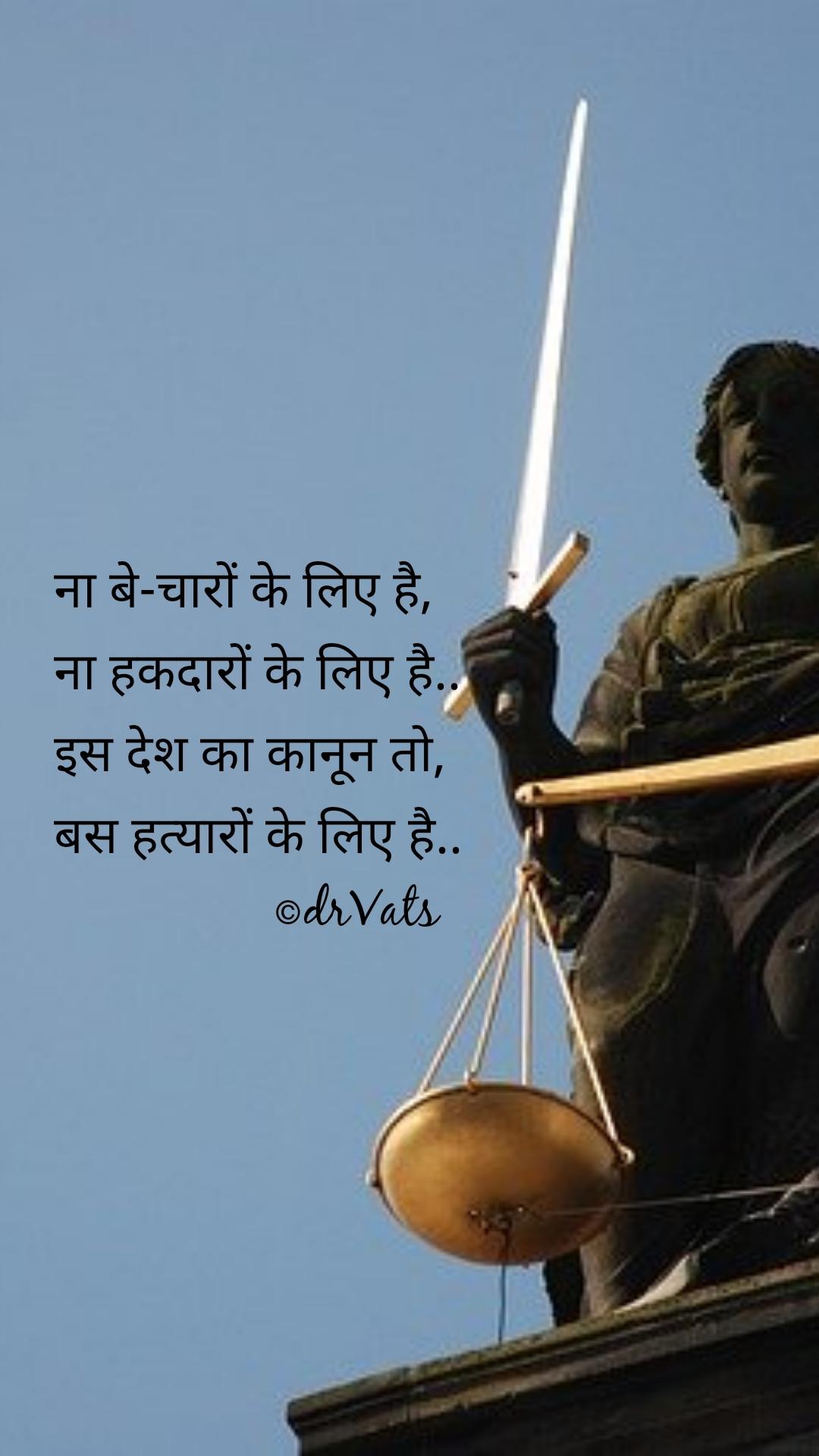 ना बे-चारों के लिए है, ना हकदारों के लिए है.. इस देश का कानून तो, बस हत्यारों के लिए है..                  ©drVats