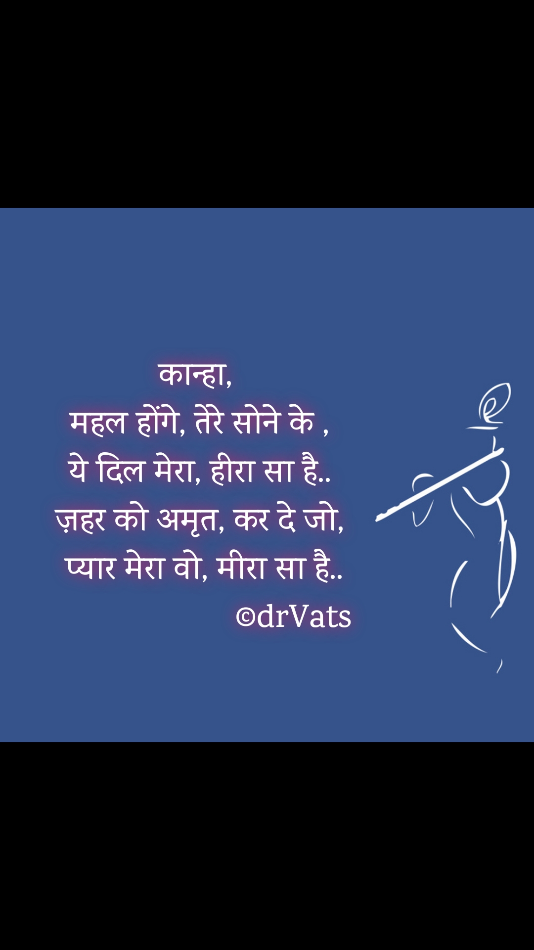 कान्हा,  महल होंगे, तेरे सोने के , ये दिल मेरा, हीरा सा है.. ज़हर को अमृत, कर दे जो,  प्यार मेरा वो, मीरा सा है..                       ©drVats