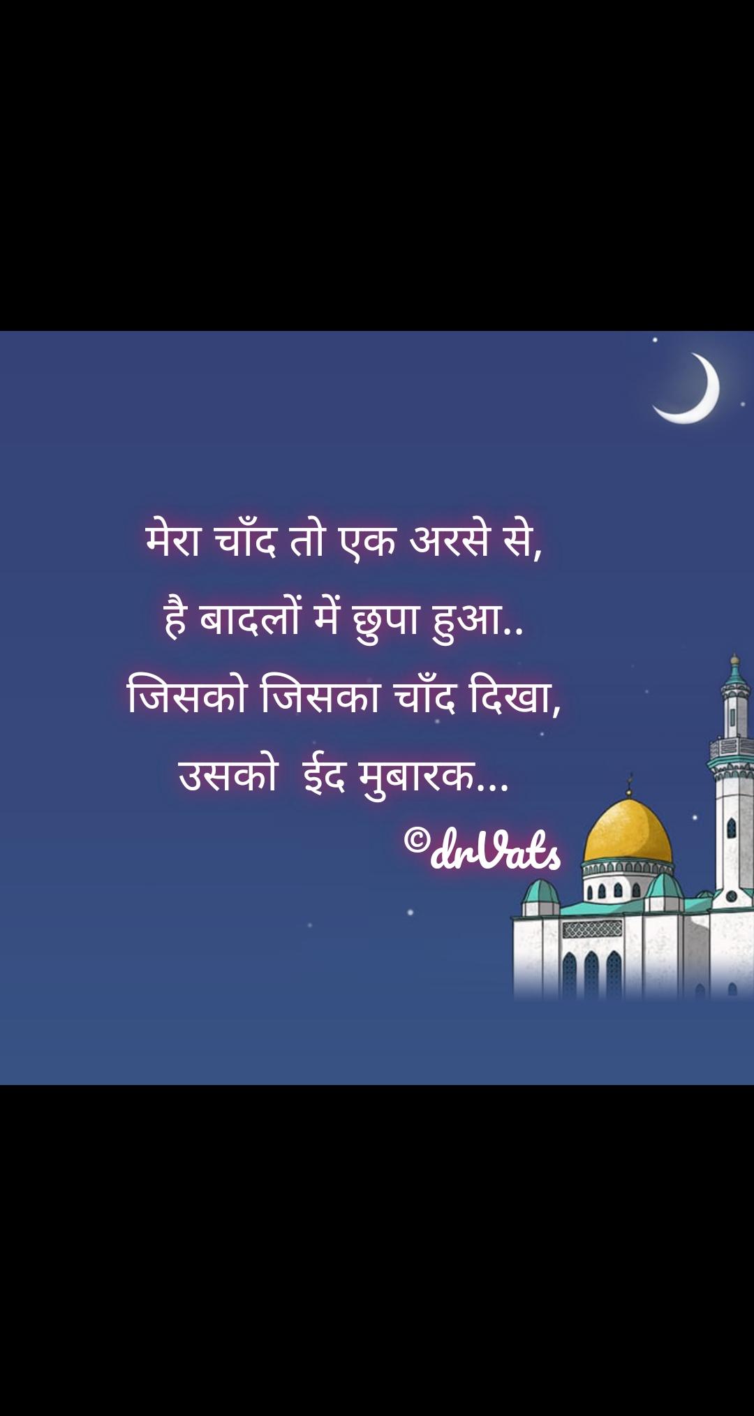 मेरा चाँद तो एक अरसे से, है बादलों में छुपा हुआ.. जिसको जिसका चाँद दिखा, उसको  ईद मुबारक...                        ©drVats