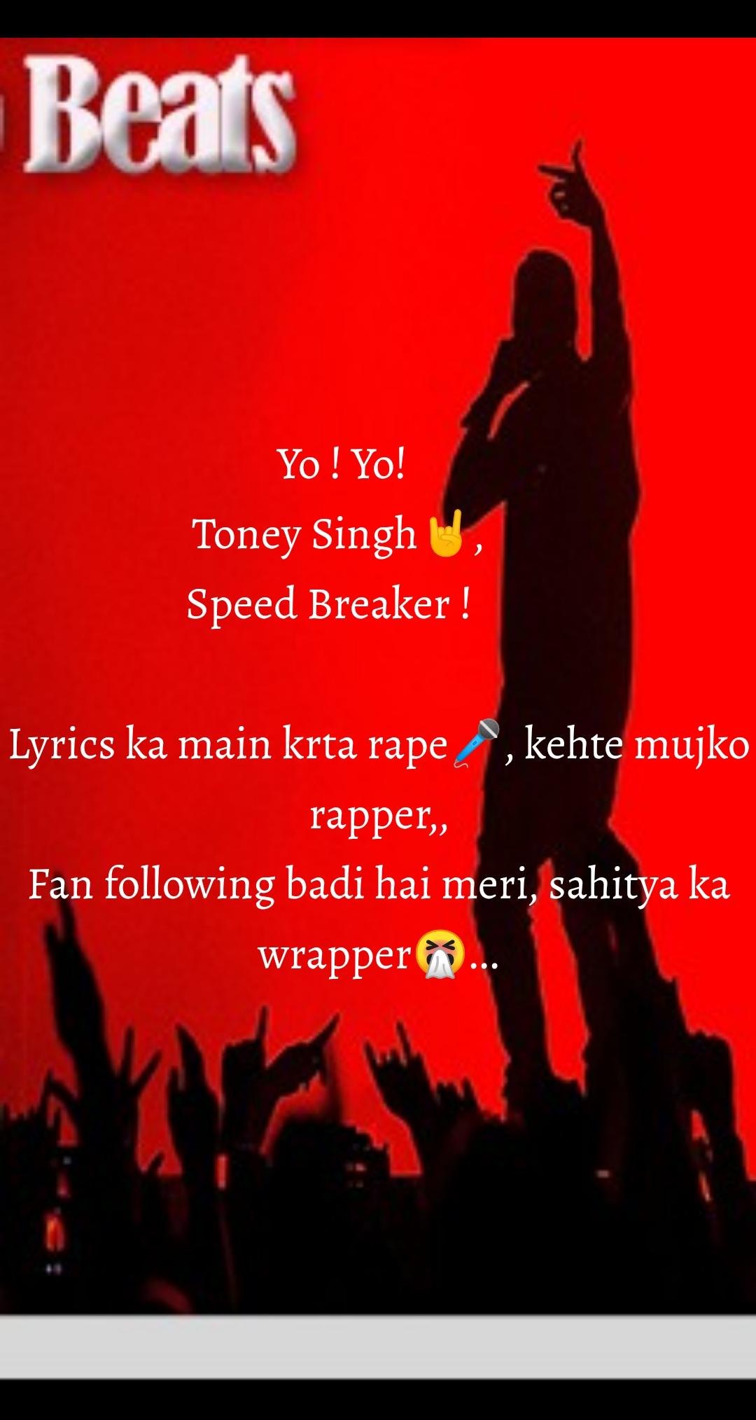 Yo ! Yo!         Toney Singh🤘,          Speed Breaker !             Lyrics ka main krta rape🎤, kehte mujko rapper,, Fan following badi hai meri, sahitya ka wrapper🤧...