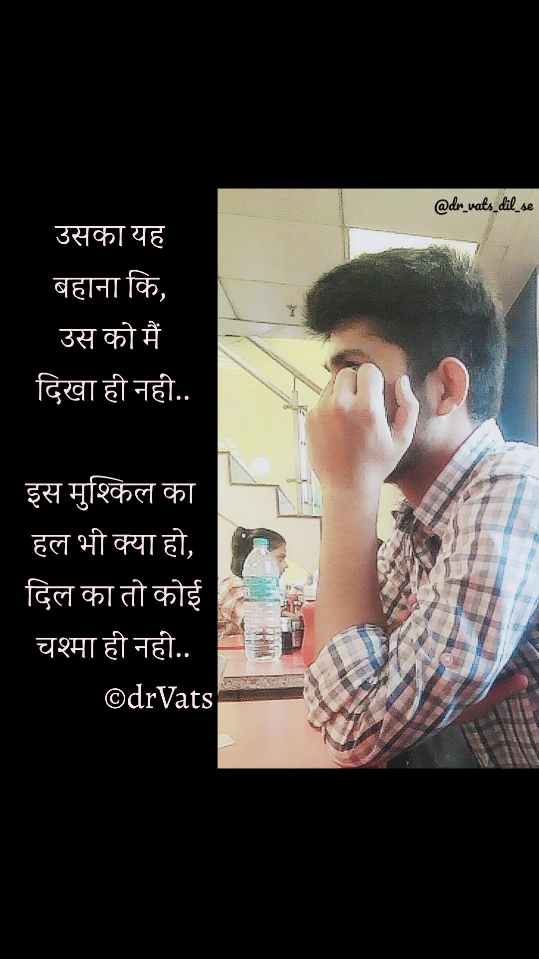 उसका यह  बहाना कि,  उस को मैं  दिखा ही नहीं..  इस मुश्किल का  हल भी क्या हो, दिल का तो कोई चश्मा ही नहीं..               ©drVats