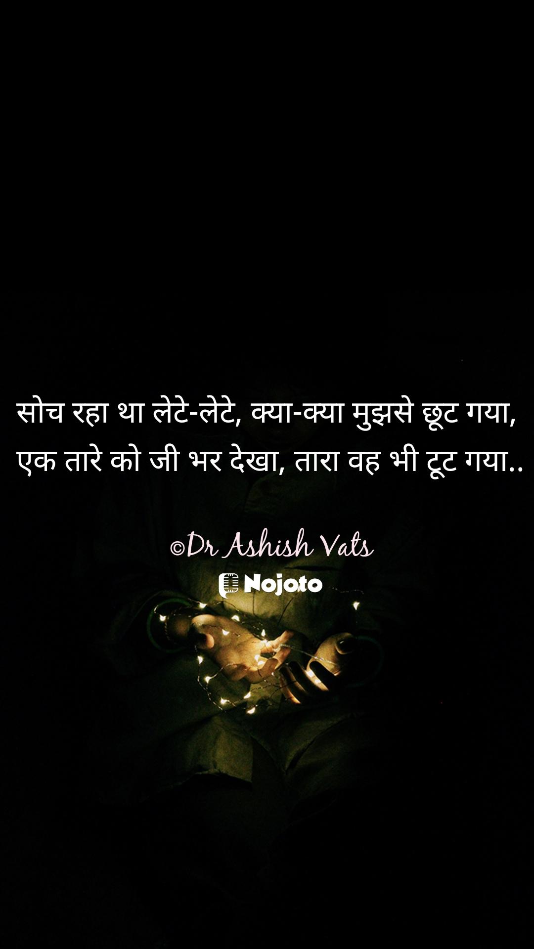 सोच रहा था लेटे-लेटे, क्या-क्या मुझसे छूट गया,  एक तारे को जी भर देखा, तारा वह भी टूट गया..  ©Dr Ashish Vats