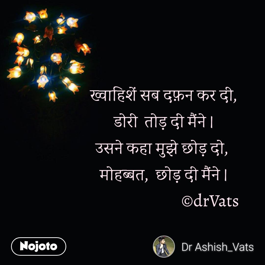 Zindagi messages in hindi             ख्वाहिशें सब दफ़न कर दी,  डोरी  तोड़ दी मैंने । उसने कहा मुझे छोड़ दो,  मोहब्बत,  छोड़ दी मैंने ।                            ©drVats
