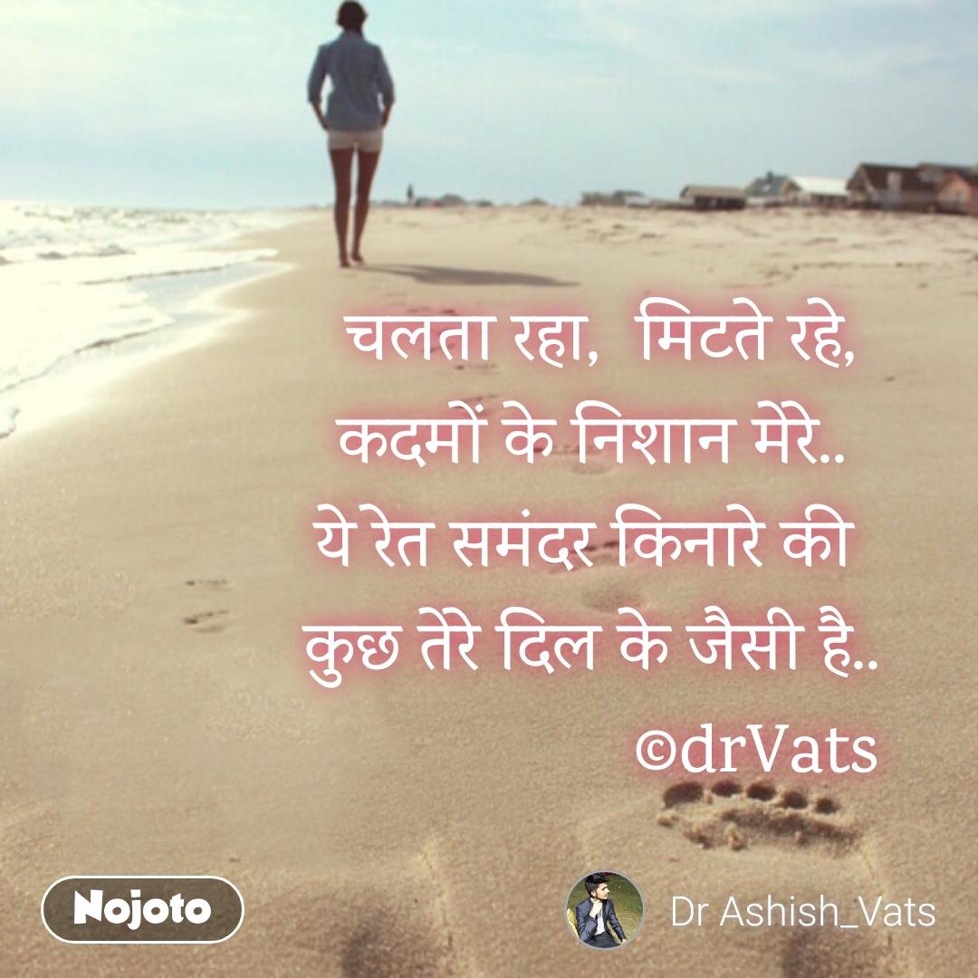Travel quotes in Hindi  चलता रहा,  मिटते रहे, कदमों के निशान मेरे.. ये रेत समंदर किनारे की  कुछ तेरे दिल के जैसी है..                    ©drVats