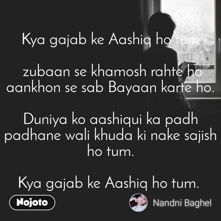 Kya gajab ke Aashiq ho tum   zubaan se khamosh rahte ho aankhon se sab Bayaan karte ho.  Duniya ko aashiqui ka padh padhane wali khuda ki nake sajish ho tum.   Kya gajab ke Aashiq ho tum.