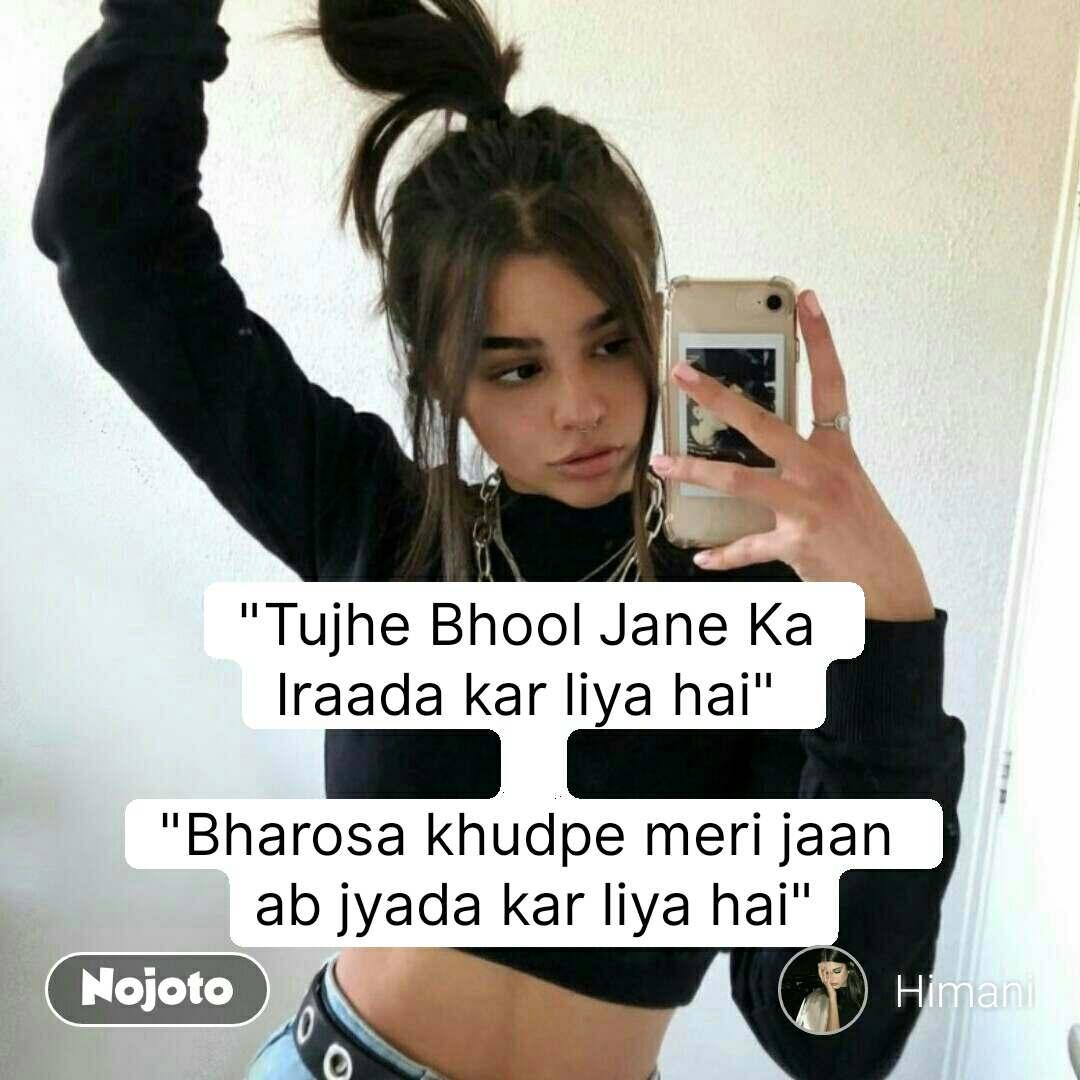 """""""Tujhe Bhool Jane Ka  Iraada kar liya hai""""   """"Bharosa khudpe meri jaan  ab jyada kar liya hai"""""""