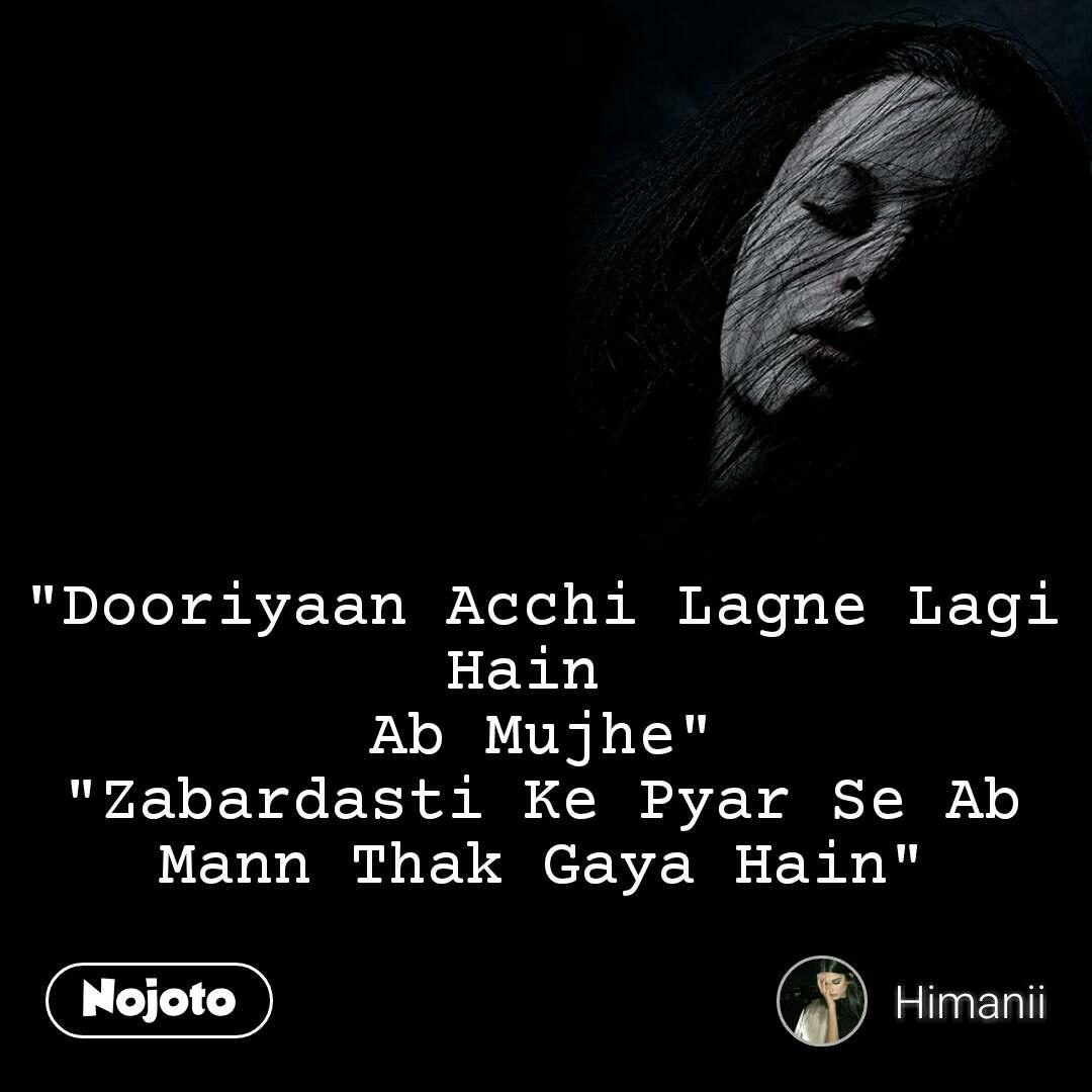 """""""Dooriyaan Acchi Lagne Lagi Hain  Ab Mujhe"""" """"Zabardasti Ke Pyar Se Ab Mann Thak Gaya Hain"""""""