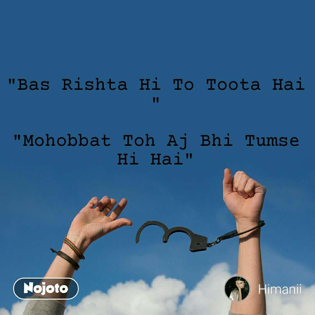 """""""Bas Rishta Hi To Toota Hai """"  """"Mohobbat Toh Aj Bhi Tumse Hi Hai"""""""