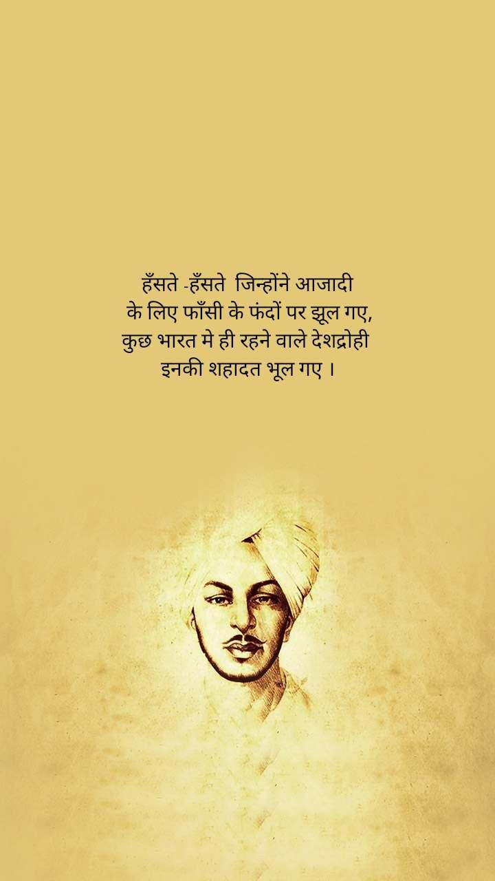 हँसते -हँसते  जिन्होंने आजादी  के लिए फाँसी के फंदों पर झूल गए, कुछ भारत मे ही रहने वाले देशद्रोही  इनकी शहादत भूल गए ।