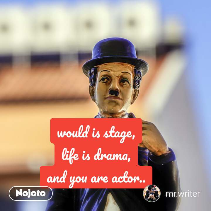 would is stage, life is drama, and you are actor..