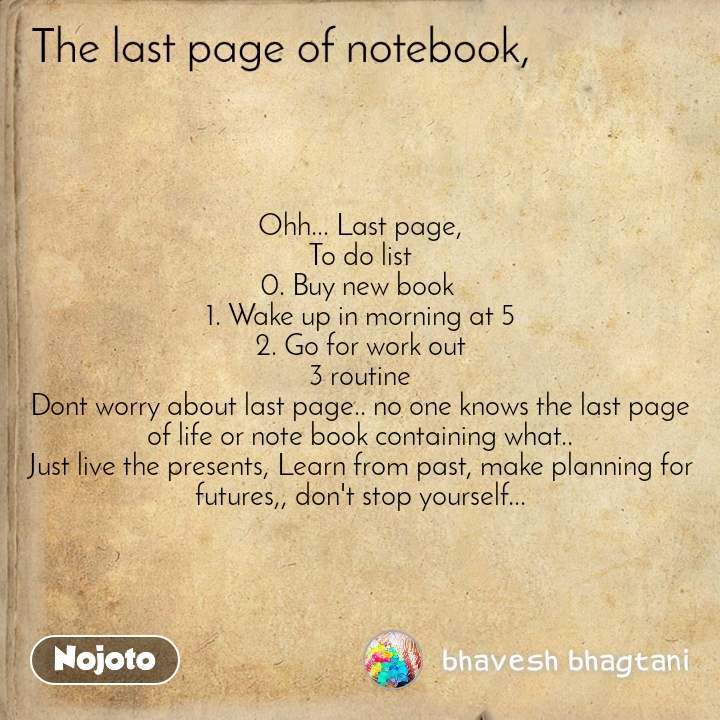The last page of notebook Ohh... Last page, To do list 0. Buy new book  1. Wake up in morning at 5 2. Go for work out 3 routine Dont worry about last page.. no one knows the last page of life or note book containing what.. Just live the presents, Learn from past, make planning for futures,, don't stop yourself...