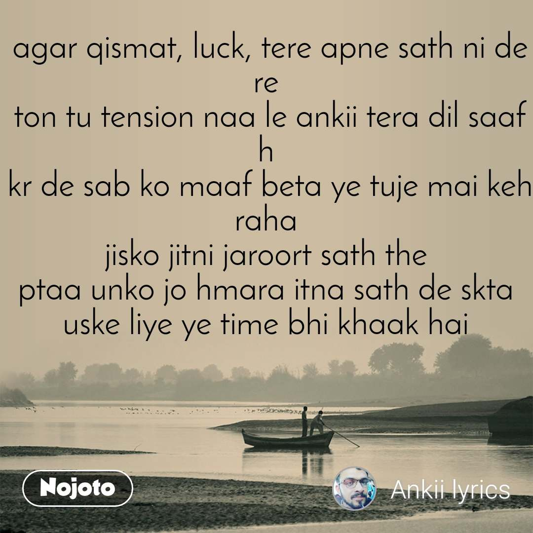 agar qismat, luck, tere apne sath ni de re  ton tu tension naa le ankii tera dil saaf h  kr de sab ko maaf beta ye tuje mai keh raha  jisko jitni jaroort sath the  ptaa unko jo hmara itna sath de skta  uske liye ye time bhi khaak hai