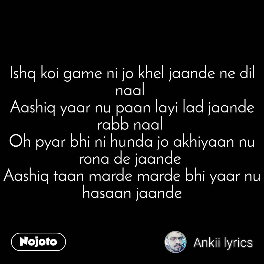 Ishq koi game ni jo khel jaande ne dil naal  Aashiq yaar nu paan layi lad jaande rabb naal  Oh pyar bhi ni hunda jo akhiyaan nu rona de jaande  Aashiq taan marde marde bhi yaar nu hasaan jaande