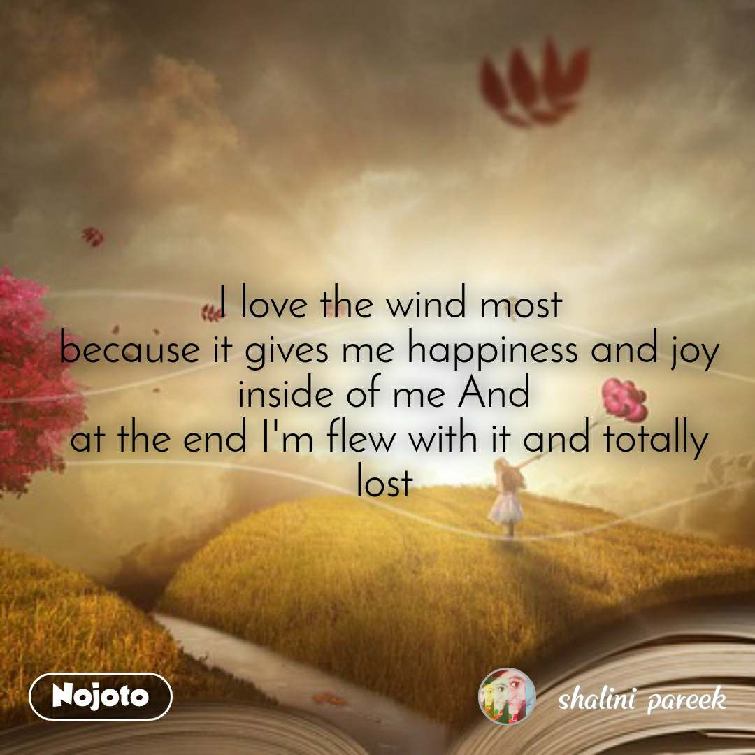 I love the wind most because it gives me happiness and joy inside of me And  at the end I'm flew with it and totally lost