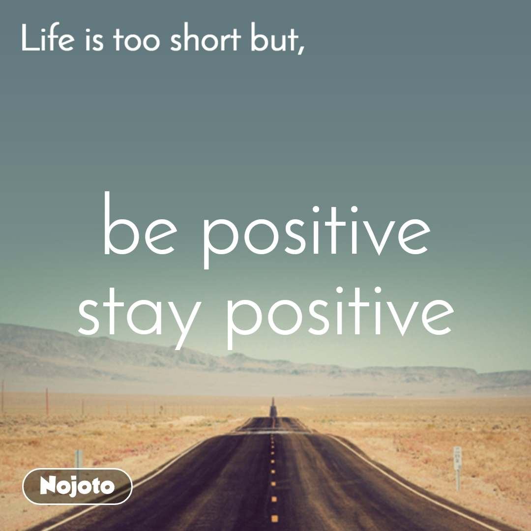 Life is too short but, be positive stay positive