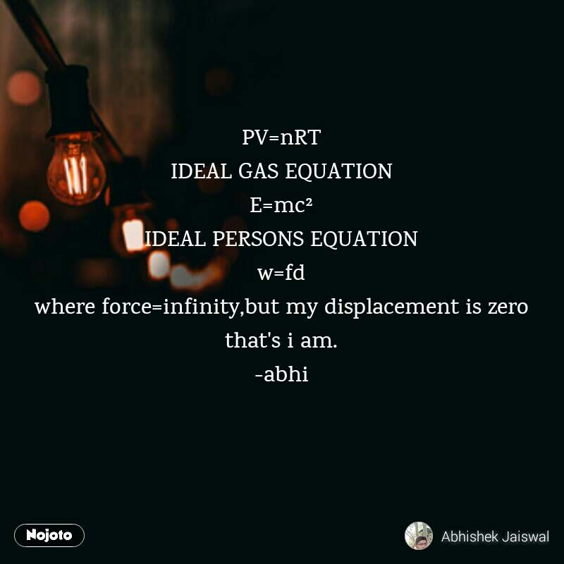 PV=nRT IDEAL GAS EQUATION E=mc² IDEAL PERSONS EQUATION w=fd where force=infinity,but my displacement is zero that's i am. -abhi