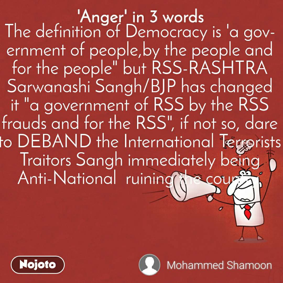 """'Anger' in 3 words. The definition of Democracy is 'a government of people,by the people and for the people"""" but RSS-RASHTRA Sarwanashi Sangh/BJP has changed it """"a government of RSS by the RSS frauds and for the RSS"""", if not so, dare to DEBAND the International Terrorists Traitors Sangh immediately being Anti-National  ruining the country."""