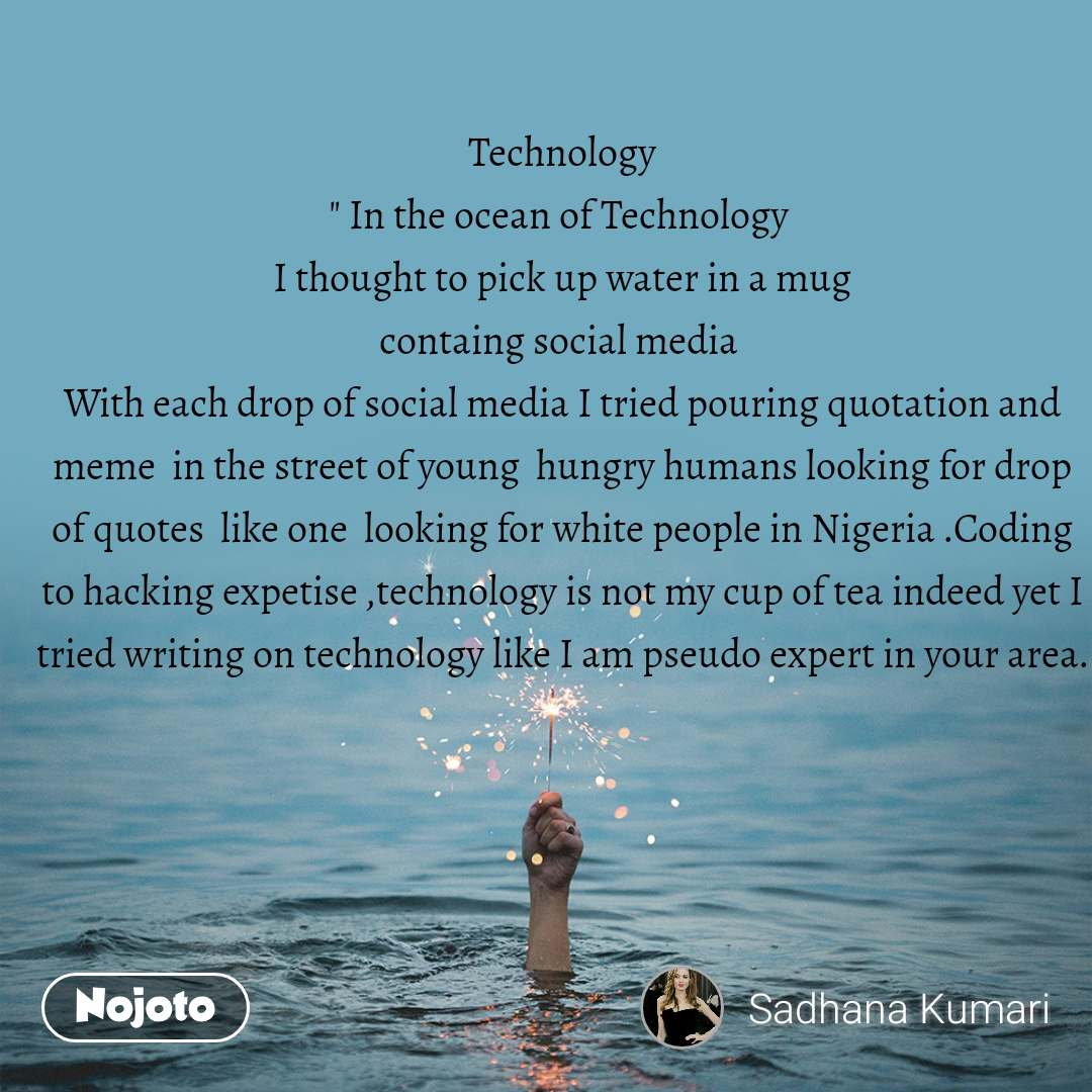 """Technology """" In the ocean of Technology  I thought to pick up water in a mug containg social media  With each drop of social media I tried pouring quotation and meme  in the street of young  hungry humans looking for drop of quotes  like one  looking for white people in Nigeria .Coding to hacking expetise ,technology is not my cup of tea indeed yet I tried writing on technology like I am pseudo expert in your area."""