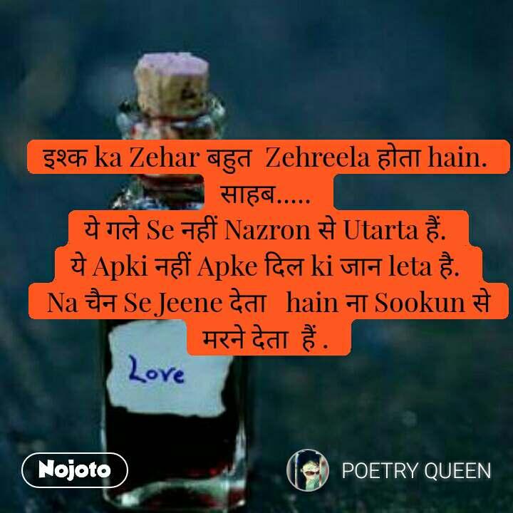 इश्क ka Zehar बहुत  Zehreela होता hain.  साहब.....  ये गले Se नहीं Nazron से Utarta हैं.  ये Apki नहीं Apke दिल ki जान leta है.  Na चैन Se Jeene देता   hain ना Sookun से  मरने देता  हैं .