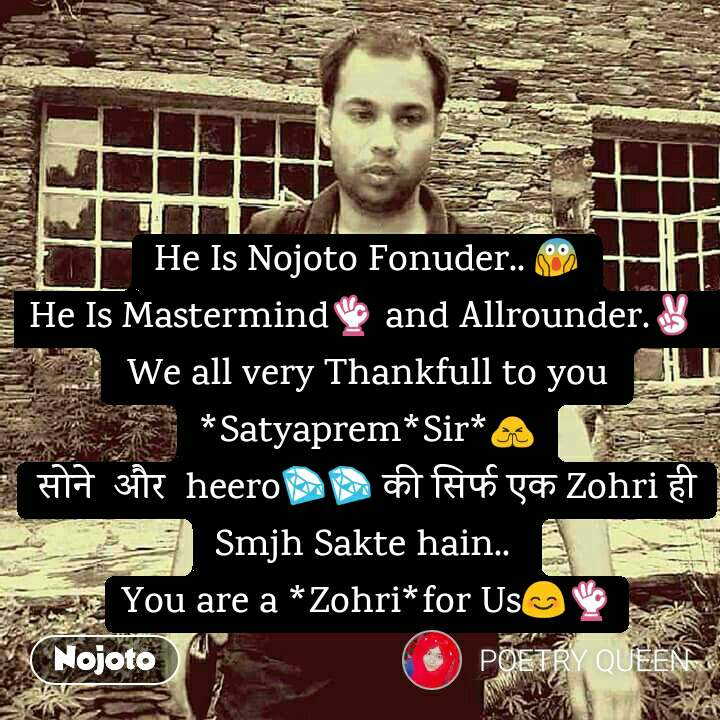 He Is Nojoto Fonuder.. 😱 He Is Mastermind👌 and Allrounder.✌  We all very Thankfull to you  *Satyaprem*Sir*🙏 सोने  और  heero💎💎 की सिर्फ एक Zohri ही Smjh Sakte hain..  You are a *Zohri*for Us😊👌