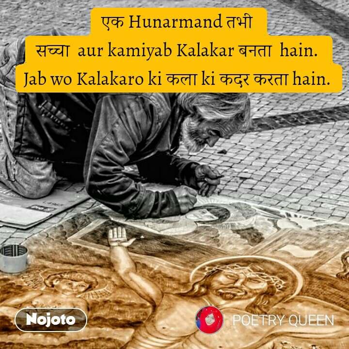 एक Hunarmand तभी  सच्चा  aur kamiyab Kalakar बनता  hain.  Jab wo Kalakaro ki कला ki कदर करता hain.