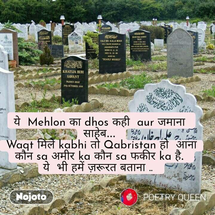 ये  Mehlon का dhos कही  aur जमाना  साहेब...  Waqt मिले kabhi तो Qabristan हो  आना कौन sa अमीर ka कौन sa फकीर ka है.  ये  भी हमें ज़रूरत बताना ..
