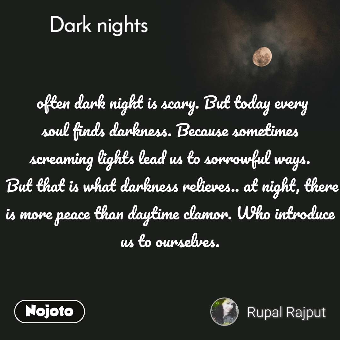 Dark nights  often dark night is scary. But today every  soul finds darkness. Because sometimes  screaming lights lead us to sorrowful ways.  But that is what darkness relieves.. at night, there is more peace than daytime clamor. Who introduce us to ourselves.