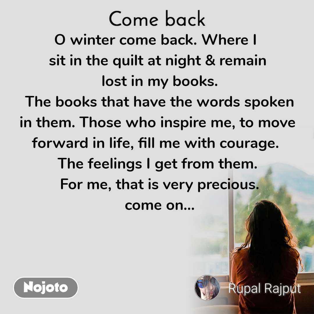 Come back O winter come back. Where I  sit in the quilt at night & remain  lost in my books.  The books that have the words spoken in them. Those who inspire me, to move forward in life, fill me with courage.  The feelings I get from them.  For me, that is very precious.  come on...